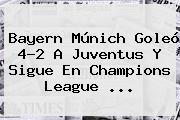 Bayern Múnich Goleó 4-2 A <b>Juventus</b> Y Sigue En Champions League <b>...</b>