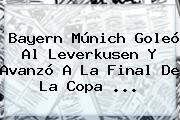 <b>Bayern Múnich</b> Goleó Al Leverkusen Y Avanzó A La Final De La Copa ...