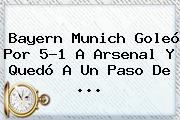 <b>Bayern Munich</b> Goleó Por 5-1 A Arsenal Y Quedó A Un Paso De <b>...</b>