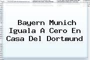 <b>Bayern Munich</b> Iguala A Cero En Casa Del Dortmund