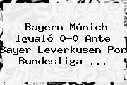 Bayern Múnich Igualó 0-0 Ante <b>Bayer Leverkusen</b> Por Bundesliga <b>...</b>