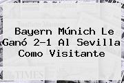 <b>Bayern Múnich</b> Le Ganó 2-1 Al Sevilla Como Visitante