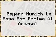<b>Bayern Munich</b> Le Pasa Por Encima Al Arsenal