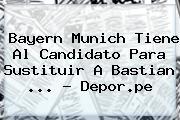 Bayern Munich Tiene Al Candidato Para Sustituir A <b>Bastian</b> <b>...</b> - Depor.pe
