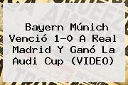 Bayern Múnich Venció 1-0 A <b>Real Madrid</b> Y Ganó La Audi Cup (VIDEO)