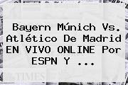 Bayern Múnich Vs. Atlético De Madrid EN VIVO ONLINE Por <b>ESPN</b> Y <b>...</b>