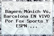 Bayern Múnich Vs. Barcelona EN <b>VIVO</b> Por <b>Fox Sports</b> Y ESPN <b>...</b>