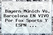 Bayern Múnich Vs. Barcelona EN <b>VIVO</b> Por <b>Fox Sports</b> Y ESPN <b>...</b>