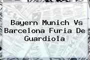 <b>Bayern</b> Munich <b>vs Barcelona</b> Furia De Guardiola