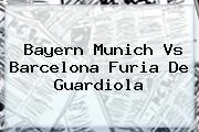 Bayern Munich Vs <b>Barcelona</b> Furia De Guardiola