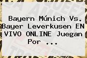 Bayern Múnich Vs. <b>Bayer Leverkusen</b> EN VIVO ONLINE Juegan Por <b>...</b>