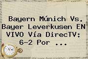 <b>Bayern</b> Múnich Vs. <b>Bayer Leverkusen</b> EN VIVO Vía DirecTV: 6-2 Por ...