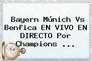 Bayern Múnich Vs Benfica EN VIVO EN DIRECTO Por <b>Champions</b> <b>...</b>