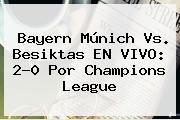 <b>Bayern Múnich</b> Vs. Besiktas EN VIVO: 2-0 Por Champions League