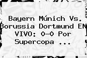 <b>Bayern Múnich Vs</b>. <b>Borussia Dortmund</b> EN VIVO: 0-0 Por Supercopa ...