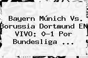 Bayern Múnich Vs. <b>Borussia Dortmund</b> EN VIVO: 0-1 Por Bundesliga ...