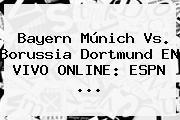 <b>Bayern Múnich</b> Vs. Borussia Dortmund EN VIVO ONLINE: ESPN ...