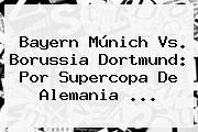 <b>Bayern Múnich Vs</b>. <b>Borussia Dortmund</b>: Por Supercopa De Alemania ...