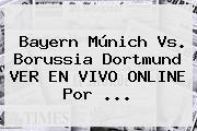 <b>Bayern Múnich</b> Vs. Borussia Dortmund VER EN VIVO ONLINE Por ...