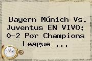 Bayern Múnich Vs. <b>Juventus</b> EN VIVO: 0-2 Por Champions League <b>...</b>