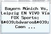 <b>Bayern Múnich</b> Vs. Leipzig EN VIVO Vía FOX Sports: &#039;bávaros&#039; Caen ...