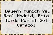 Bayern Munich Vs. Real Madrid, Esta Tarde Por El <b>Gol Caracol</b>