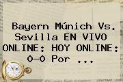 <b>Bayern</b> Múnich Vs. <b>Sevilla</b> EN VIVO ONLINE: HOY ONLINE: 0-0 Por ...