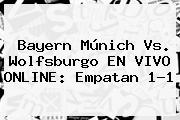<b>Bayern Múnich</b> Vs. Wolfsburgo EN VIVO ONLINE: Empatan 1-1