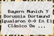 <b>Bayern Munich</b> Y Borussia Dortmund Igualaron 0-0 En El Clásico De <b>...</b>