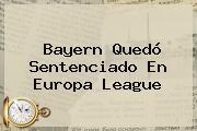 Bayern Quedó Sentenciado En <b>Europa League</b>