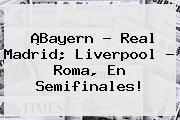 ¡Bayern - Real Madrid; Liverpool - Roma, En Semifinales!