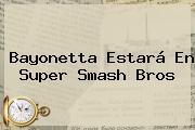 Bayonetta Estará En <b>Super Smash Bros</b>