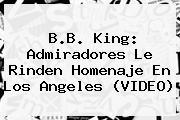 <b>B.B. King</b>: Admiradores Le Rinden Homenaje En Los Angeles (VIDEO)