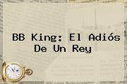 <b>BB King</b>: El Adiós De Un Rey