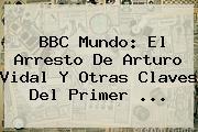 BBC Mundo: El Arresto De <b>Arturo Vidal</b> Y Otras Claves Del Primer <b>...</b>