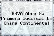 <b>BBVA</b> Abre Su Primera Sucursal En China Continental