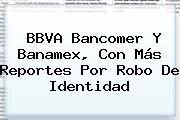<b>BBVA</b> Bancomer Y Banamex, Con Más Reportes Por Robo De Identidad