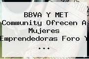 <b>BBVA</b> Y MET Community Ofrecen A Mujeres Emprendedoras Foro Y ...
