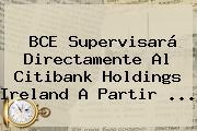 BCE Supervisará Directamente Al <b>Citibank</b> Holdings Ireland A Partir ...