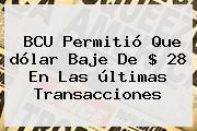 BCU Permitió Que <b>dólar</b> Baje De $ 28 En Las últimas Transacciones