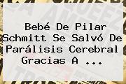 Bebé De <b>Pilar Schmitt</b> Se Salvó De Parálisis Cerebral Gracias A ...