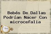 Bebés De Dallas Podrían Nacer Con <b>microcefalia</b>