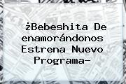 ¿Bebeshita De <b>enamorándonos</b> Estrena Nuevo Programa?