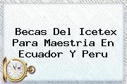 Becas Del <b>Icetex</b> Para Maestria En Ecuador Y Peru
