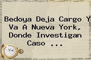 <b>Bedoya</b> Deja Cargo Y Va A Nueva York, Donde Investigan Caso <b>...</b>