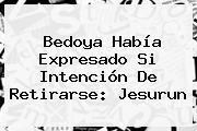 Bedoya Había Expresado Si Intención De Retirarse: Jesurun