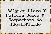 <b>Bélgica</b> Llora Y Policía Busca A Sospechoso No Identificado