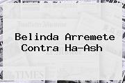 <b>Belinda</b> Arremete Contra Ha-Ash