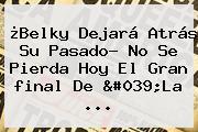 ¿Belky Dejará Atrás Su Pasado? No Se Pierda Hoy El Gran <b>final De &#039;La</b> ...