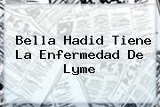 <i>Bella Hadid Tiene La Enfermedad De Lyme</i>